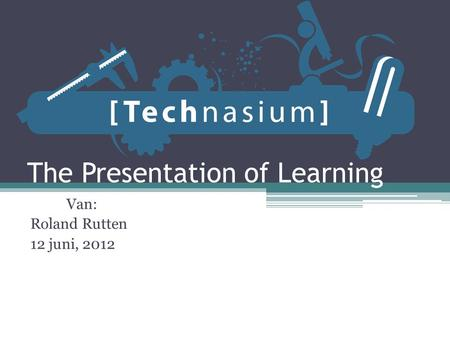 The Presentation of Learning Van: Roland Rutten 12 juni, 2012.