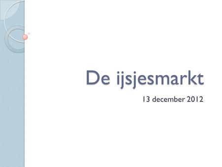 De ijsjesmarkt 13 december 2012. De kern De 4 p's: de marketingmix De vraag.