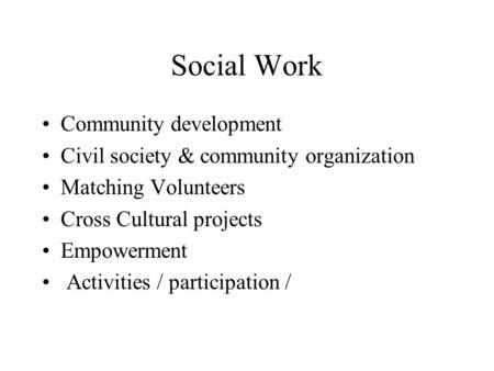 Social Work Community development Civil society & community organization Matching Volunteers Cross Cultural projects Empowerment Activities / participation.