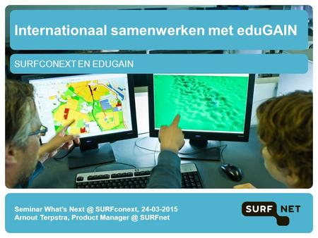 SURFCONEXT EN EDUGAIN Internationaal samenwerken met eduGAIN Seminar What's SURFconext, 24-03-2015 Arnout Terpstra, Product SURFnet.