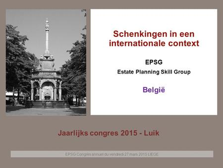 EPSG Congrès annuel du vendredi 27 mars 2015 LIEGE Page 1 Schenkingen in een internationale context EPSG Estate Planning Skill Group België Jaarlijks congres.