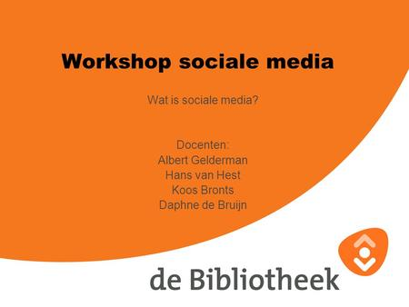 Workshop sociale media Wat is sociale media? Docenten: Albert Gelderman Hans van Hest Koos Bronts Daphne de Bruijn.