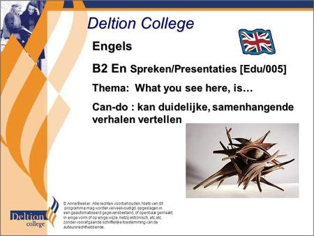 Deltion College Engels B2 En Spreken/Presentaties [Edu/005] Thema: What you see here, is… Can-do : kan duidelijke, samenhangende verhalen vertellen © Anne.