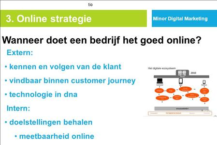 3. Online strategie tio Extern: kennen en volgen van de klant vindbaar binnen customer journey technologie in dna Intern: doelstellingen behalen meetbaarheid.