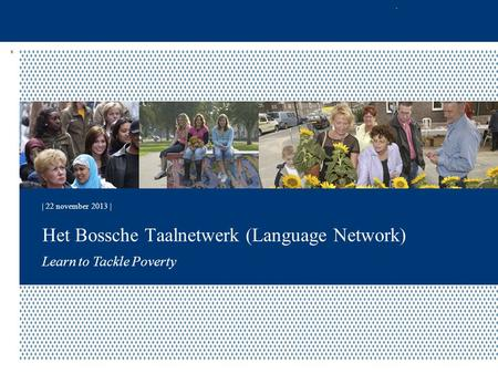 | 22 november 2013 | Learn to Tackle Poverty Het Bossche Taalnetwerk (Language Network)