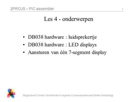2PROJ5 – PIC assembler Hogeschool Utrecht / Institute for Computer, Communication and Media Technology 1 Les 4 - onderwerpen DB038 hardware : luidsprekertje.