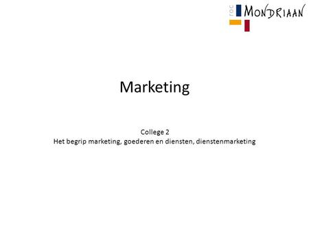 Marketing College 2 Het begrip marketing, goederen en diensten, dienstenmarketing.