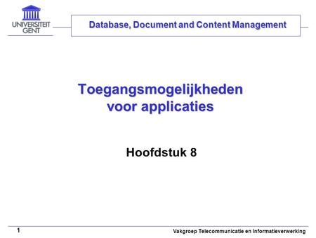 Vakgroep Telecommunicatie en Informatieverwerking 1 Toegangsmogelijkheden voor applicaties Hoofdstuk 8 Database, Document and Content Management.