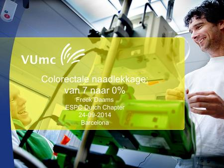 Colorectale naadlekkage: van 7 naar 0% Freek Daams ESPC Dutch Chapter 24-09-2014 Barcelona.