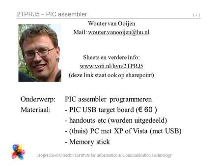 2TPRJ5 – PIC assembler Hogeschool Utrecht / Institute for Information & Communication Technology 1 - 1 Wouter van Ooijen Mail: Sheets.