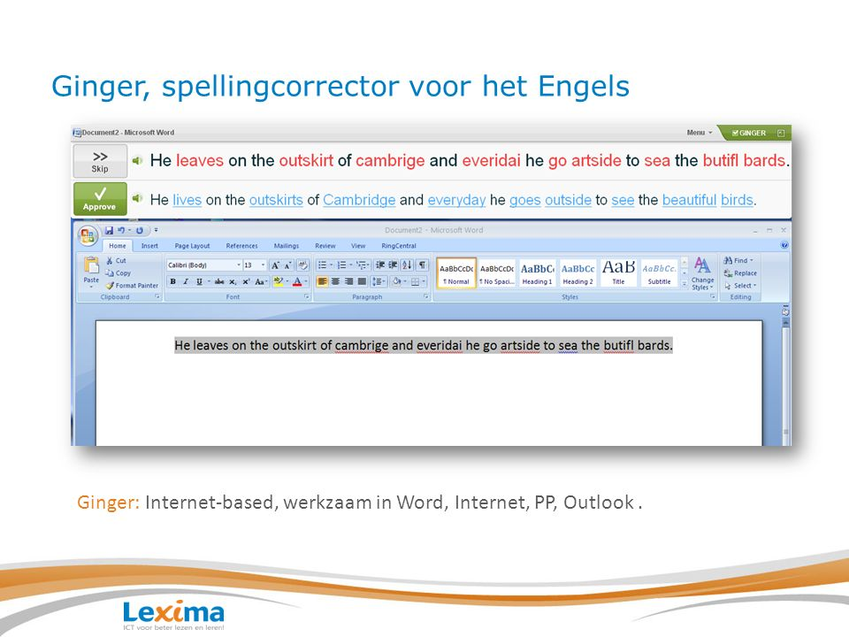 Ginger, spellingcorrector voor het Engels Ginger corrigeert: 1.Op woordniveau: nite=night, 2.Tekstniveau, kijkt naar de context: two bad= to bed 3.Spellingfouten: six peepl lost their life= six people lost their lives 4.Grammatica: they is known of their high qality= they are known for their high quality.