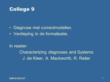 MBR-9 2002 AtT1 College 9 Diagnose met correctmodellen. Verdieping in de formalisatie. In reader: Characterizing diagnoses and Systems J. de Kleer, A.