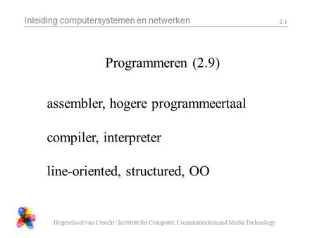 Inleiding computersystemen en netwerken Hogeschool van Utrecht / Institute for Computer, Communication and Media Technology 2.1 Programmeren (2.9) assembler,