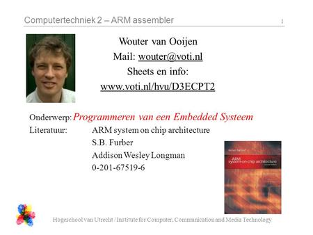 Computertechniek 2 – ARM assembler Hogeschool van Utrecht / Institute for Computer, Communication and Media Technology 1 Wouter van Ooijen Mail: