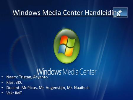 Windows Media Center Handleiding Naam: Tristan, Asyanto Naam: Tristan, Asyanto Klas: 3KC Klas: 3KC Docent: Mr.Picus, Mr. Augenstijn, Mr. Naaihuis Docent: