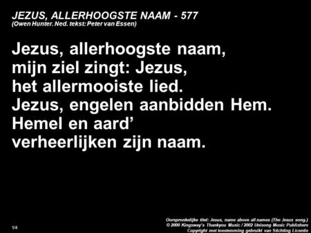 Copyright met toestemming gebruikt van Stichting Licentie Oorspronkelijke titel: Jesus, name above all names (The Jesus song.) © 2000 Kingsway's Thankyou.