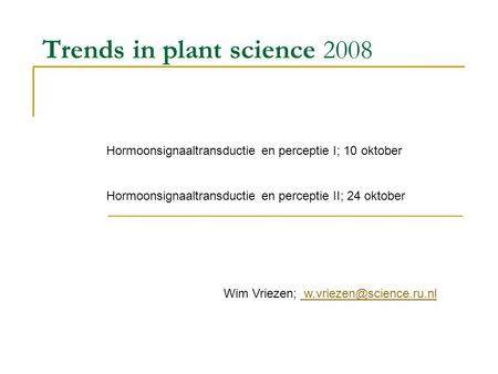 Trends in plant science 2008 Hormoonsignaaltransductie en perceptie I; 10 oktober Hormoonsignaaltransductie en perceptie II; 24 oktober Wim Vriezen;