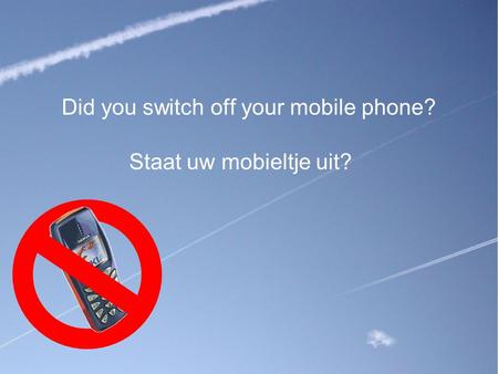 Did you switch off your mobile phone? Staat uw mobieltje uit?