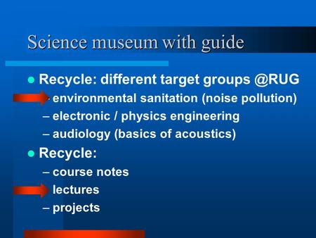 Science museum with guide Recycle: different target –environmental sanitation (noise pollution) –electronic / physics engineering –audiology.