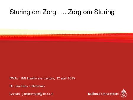 Sturing om Zorg …. Zorg om Sturing RMA / HAN Healthcare Lecture, 12 april 2015 Dr. Jan-Kees Helderman Contact: