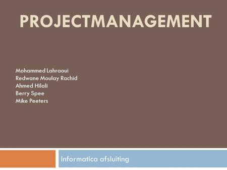 PROJECTMANAGEMENT Informatica afsluiting Mohammed Lahraoui Redwane Moulay Rachid Ahmed Hilali Berry Spee Mike Peeters.