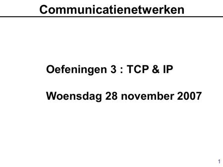 1 Communicatienetwerken Oefeningen 3 : TCP & IP Woensdag 28 november 2007.