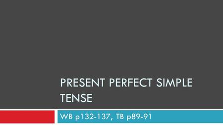 PRESENT PERFECT SIMPLE TENSE WB p132-137, TB p89-91.
