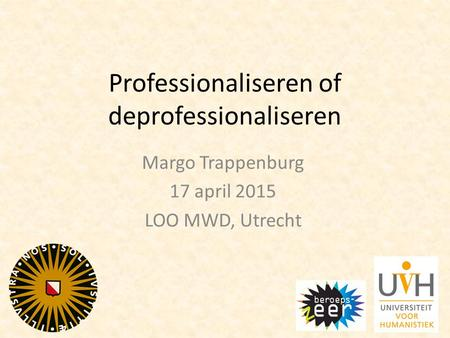 Professionaliseren of deprofessionaliseren Margo Trappenburg 17 april 2015 LOO MWD, Utrecht.
