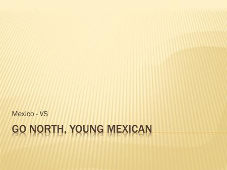Mexico - VS GO north, young mexican.