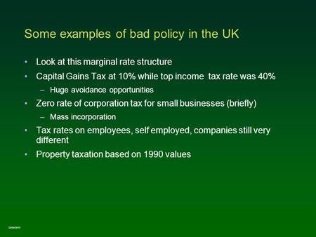 Some examples of bad policy in the UK Look at this marginal rate structure Capital Gains Tax at 10% while top income tax rate was 40% –Huge avoidance opportunities.