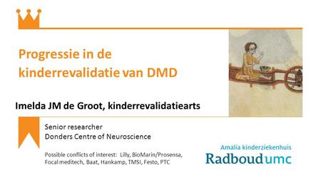 Progressie in de kinderrevalidatie van DMD Imelda JM de Groot, kinderrevalidatiearts Senior researcher Donders Centre of Neuroscience Possible conflicts.