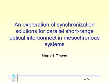 --1-- An exploration of synchronization solutions for parallel short-range optical interconnect in mesochronous systems Harald Devos.