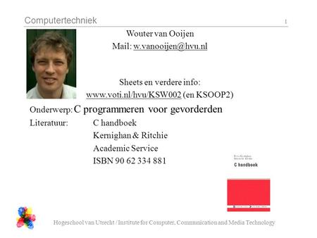 Computertechniek Hogeschool van Utrecht / Institute for Computer, Communication and Media Technology 1 Wouter van Ooijen Mail: Sheets.