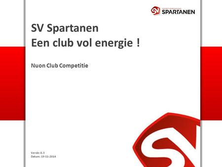 SV Spartanen Een club vol energie ! Nuon Club Competitie Versie: 0.3 Datum: 19-11-2014.