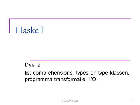 (S)DT 2012-2013 1 Haskell Deel 2 list comprehensions, types en type klassen, programma transformatie, I/O.