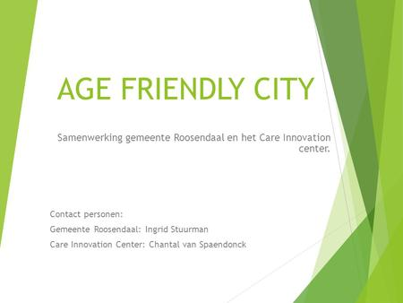 AGE FRIENDLY CITY Samenwerking gemeente Roosendaal en het Care Innovation center. Contact personen: Gemeente Roosendaal: Ingrid Stuurman Care Innovation.
