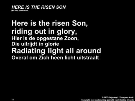 Copyright met toestemming gebruikt van Stichting Licentie © 1977 Kingsway's Thankyou Music 1/5 HERE IS THE RISEN SON (Michael Sandeman) Here is the risen.