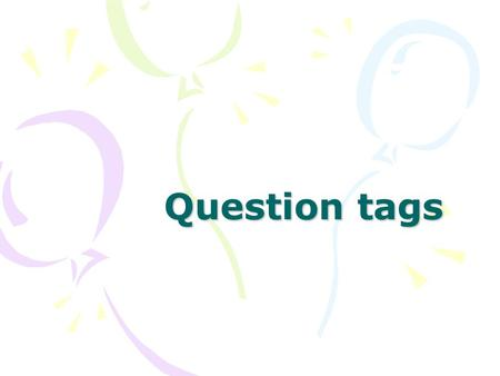 Question tags. USE Een ' question tag' korte vraag aan het einde van een zin. He won the prize, didn't he? question tag We gebruiken een ' question tag.