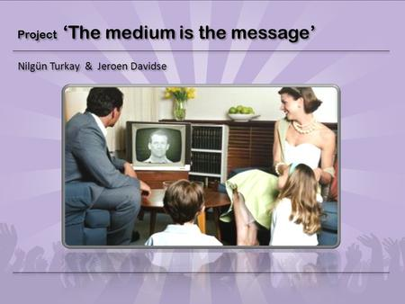 Project 'The medium is the message' Nilgün Turkay & Jeroen Davidse.