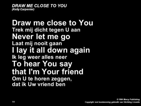 Copyright met toestemming gebruikt van Stichting Licentie © 1994 Mercy Publishing 1/4 DRAW ME CLOSE TO YOU (Kelly Carpenter) Draw me close to You Trek.