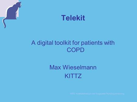 KITTZ KwaliteitsInstituut voor Toegepaste ThuisZorgvernieuwing Telekit A digital toolkit for patients with COPD Max Wieselmann KITTZ.
