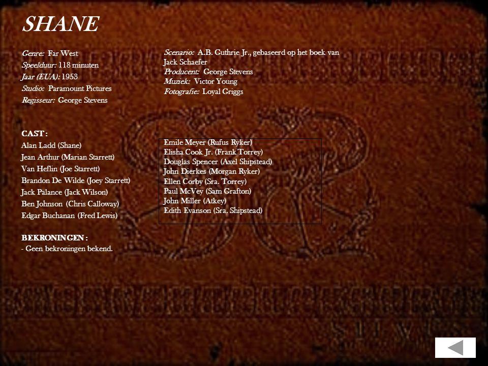 SHANE Genre: Far West Speelduur: 118 minuten Jaar (EUA): 1953 Studio: Paramount Pictures Regisseur: George Stevens CAST : Alan Ladd (Shane) Jean Arthur (Marian Starrett) Van Heflin (Joe Starrett) Brandon De Wilde (Joey Starrett) Jack Palance (Jack Wilson) Ben Johnson (Chris Calloway) Edgar Buchanan (Fred Lewis) BEKRONINGEN : - Geen bekroningen bekend.