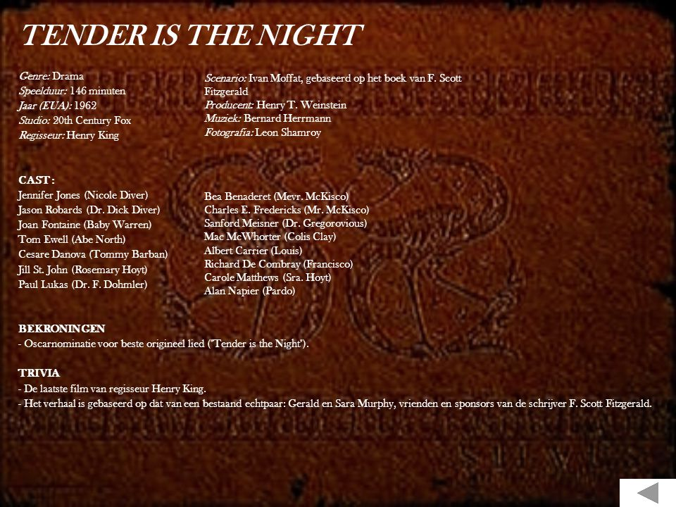 TENDER IS THE NIGHT Genre: Drama Speelduur: 146 minuten Jaar (EUA): 1962 Studio: 20th Century Fox Regisseur: Henry King CAST : Jennifer Jones (Nicole Diver) Jason Robards (Dr.