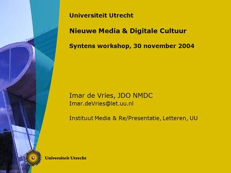 Universiteit Utrecht Nieuwe Media & Digitale Cultuur Syntens workshop, 30 november 2004 Imar de Vries, JDO NMDC Instituut Media.
