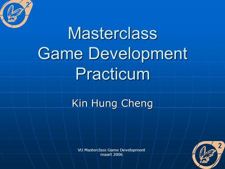 VU Masterclass Game Development maart 2006 Masterclass Game Development Practicum Kin Hung Cheng.