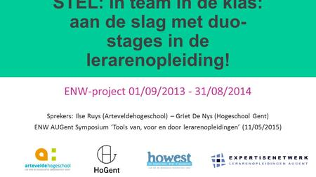 STEL: In team in de klas: aan de slag met duo- stages in de lerarenopleiding! ENW-project 01/09/2013 - 31/08/2014 Sprekers: Ilse Ruys (Arteveldehogeschool)