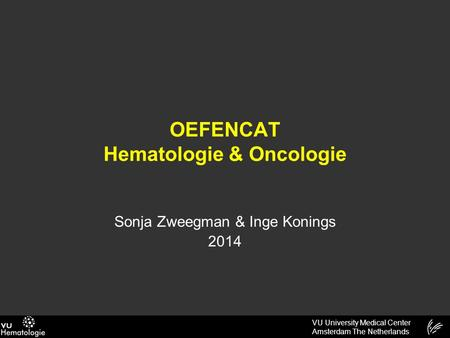 VU University Medical Center Amsterdam The Netherlands OEFENCAT Hematologie & Oncologie Sonja Zweegman & Inge Konings 2014.