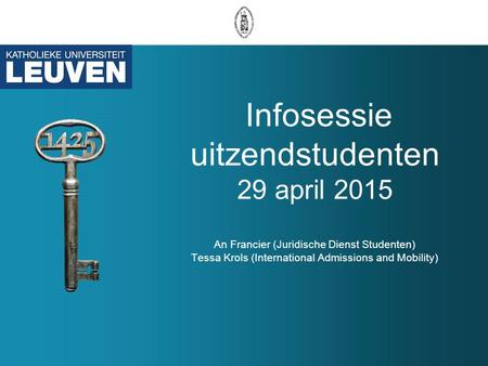 Infosessie uitzendstudenten 29 april 2015 An Francier (Juridische Dienst Studenten) Tessa Krols (International Admissions and Mobility)