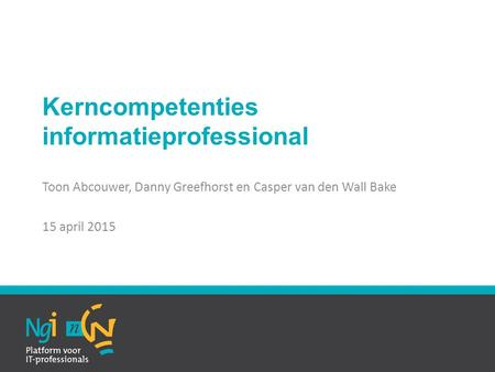 Kerncompetenties informatieprofessional Toon Abcouwer, Danny Greefhorst en Casper van den Wall Bake 15 april 2015.