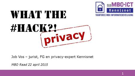 1 Job Vos – jurist, FG en privacy-expert Kennisnet MBO Raad 22 april 2015 What the #hack?!